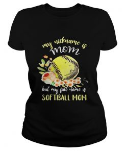 My nickname is mom but my full name is softball mom Ladies Tee