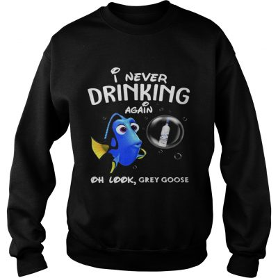 Sweatshirt Disney Funny Dory Im Never Drinking Again For Grey Goose Lover Shirt