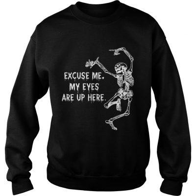 Sweatshirt Funny Skeleton Excuse Me My Eyes Are Up Here Gift Shirt