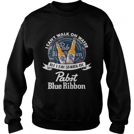 Sweatshirt I cant walk on water but I can stagger on Pabst Blue Ribbon shirt