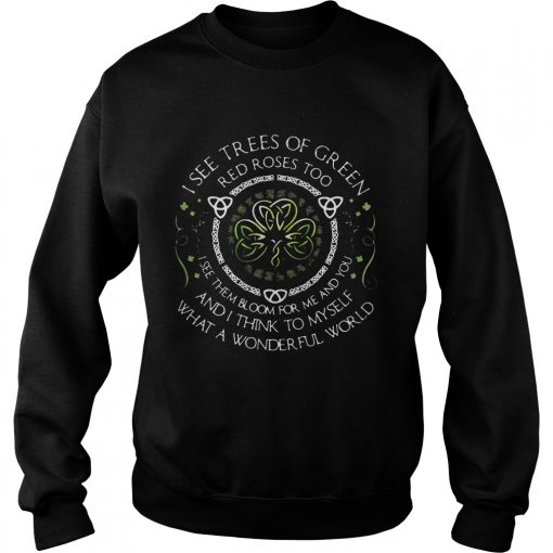 Sweatshirt I see trees of green red roses too I see them bloom for me and you TShirt