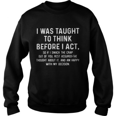Sweatshirt I was taught to think before I act so if I smack the crap out of you TShirt