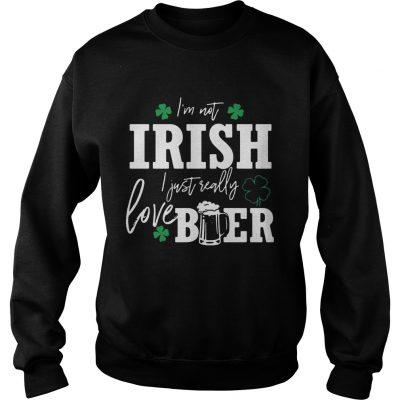 Sweatshirt Im not Irish I just really love beer St Patricks day shirt