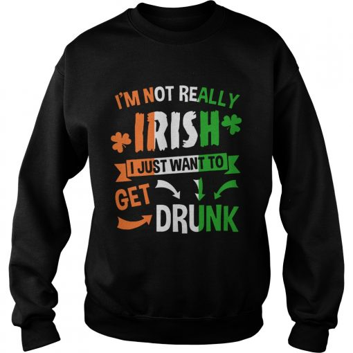 Sweatshirt Im not really Irish I just want to drunk shirt