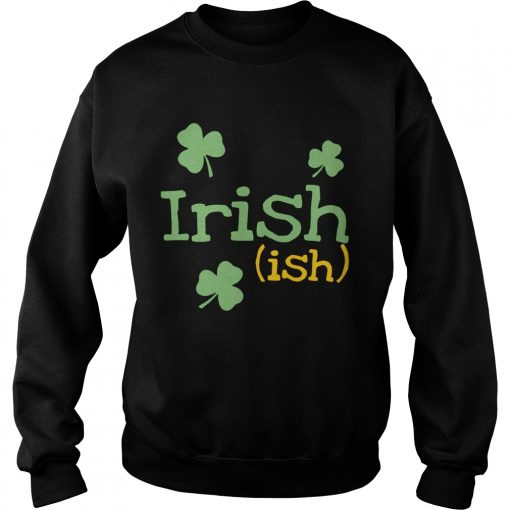 Sweatshirt Irish ish St Patricks day shirt