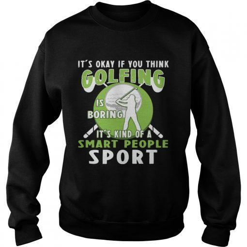 Sweatshirt Its Okay If You Think Golfing Is Boring Its Kind Of A Smart People Sport TShirt