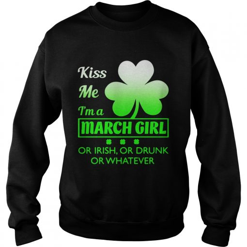 Sweatshirt Kiss me Im a March girl or Irish or drunk or whatever t shirt
