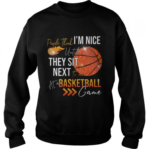 Sweatshirt People think im nice until they sit next to me basketball shirt