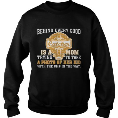 Sweatshirt SoftballBehind Every Good Catcher Is A Mom TShirt