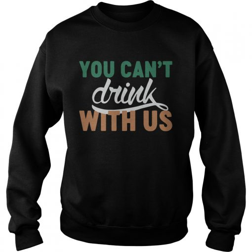 Sweatshirt St Patricks day you cant drink with us shirt