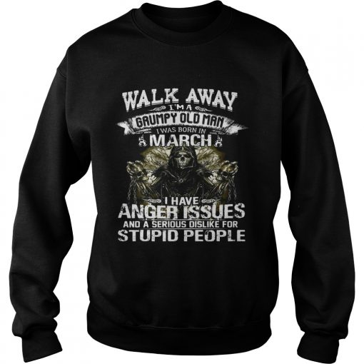Sweatshirt Walk Away I Am Grumpy Old Man Born In March Birthday Shirt