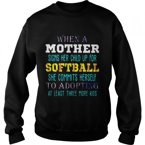 Sweatshirt When A Mother Signs Her Child Up For Softball She Commits Herself To Adopting At Least Three More K