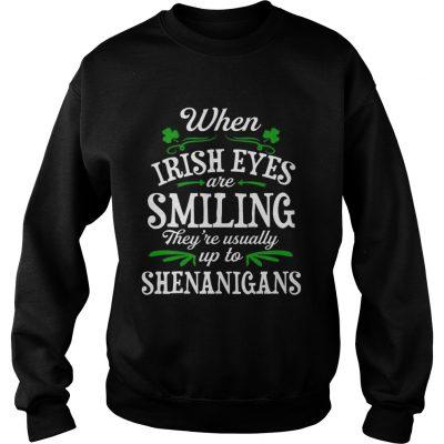 Sweatshirt When Irish Eyes Are Smiling Theyre Usually Up To Shenanigans TShirt