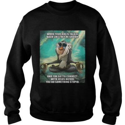 Sweatshirt When your kid is talkin back like theyre grown and you gotta connect with Jesus before TShirt