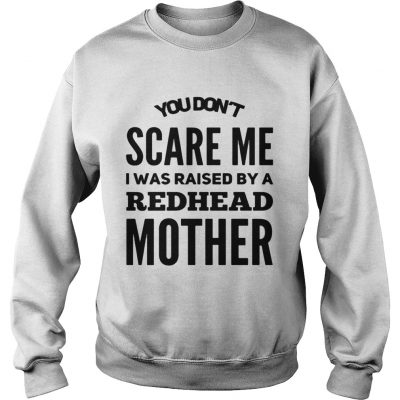 Sweatshirt You dont scared me I was raised by a redhead mother shirt