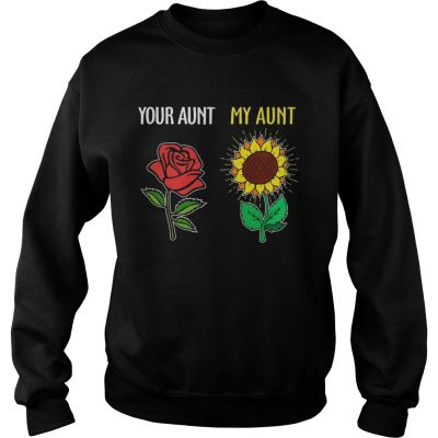 Sweatshirt Your aunt rose my aunt sunflower shirt