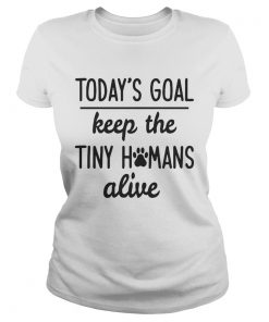 Todays Goal Keep The Tiny Humans Alive ladies tee