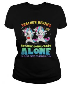 Unicorn Teacher besties because going crazy alone is just not as much fun ladies tee