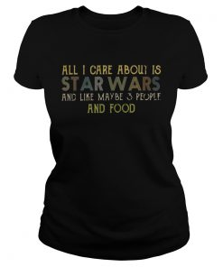 All I care about is Star Wars and like maybe 3 people and food ladies tee