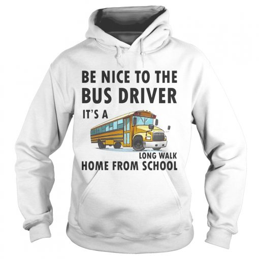 Be Nice To The Bus Driver It Is A Long Walk Home From School White hoodie