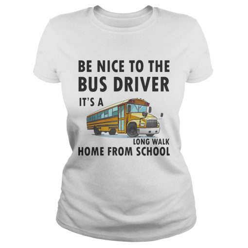 Be Nice To The Bus Driver It Is A Long Walk Home From School White ladies tee