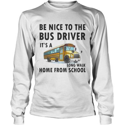 Be Nice To The Bus Driver It Is A Long Walk Home From School White longsleeve tee