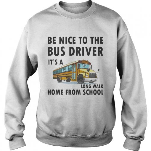 Be Nice To The Bus Driver It Is A Long Walk Home From School White sweatshirt