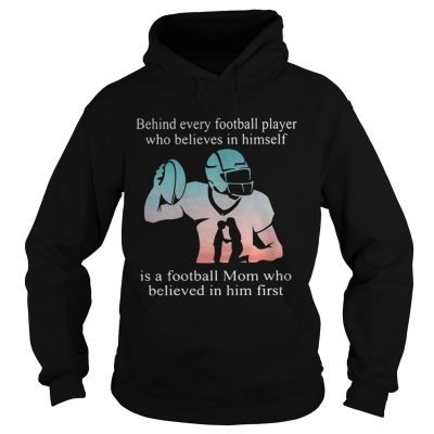 Behind every football player who believes in himself is a football mom hoodie