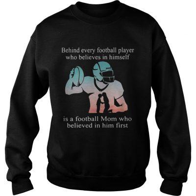 Behind every football player who believes in himself is a football mom sweatshirt