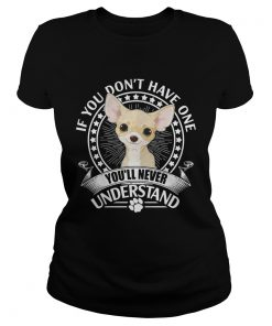 Chihuahua If you dont have one youll never understand ladies tee