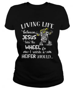 Cow Living life between Jesus take the wheel I wish a heifer would ladies tee
