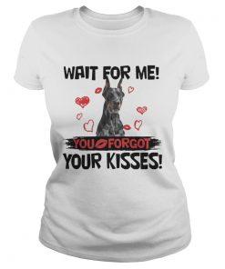 Cute Doberman Wait For Me You Forgot Your Kisses ladies tee