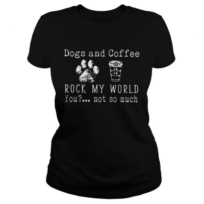 Dog And Coffee Rock My World You Not So Much ladies tee