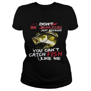 Dont be jealous just because you cant catch fish like me ladies tee