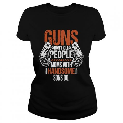 Guns Dont Kill People Moms With Handsome Sons Do ladies tee