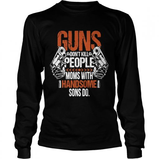 Guns Dont Kill People Moms With Handsome Sons Do longsleeve tee