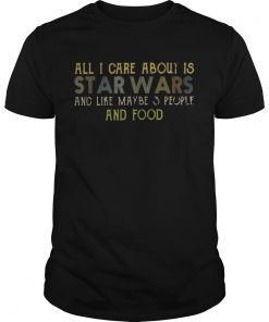 Guys All I care about is Star Wars and like maybe 3 people and food shirt