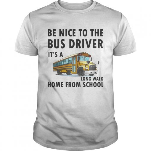 Guys Be Nice To The Bus Driver It Is A Long Walk Home From School White shirt
