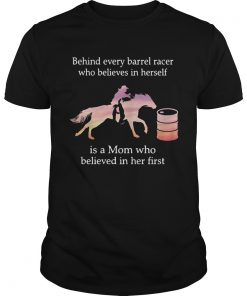 Guys Behind every barrel racer who believes in herself is a Mom shirt