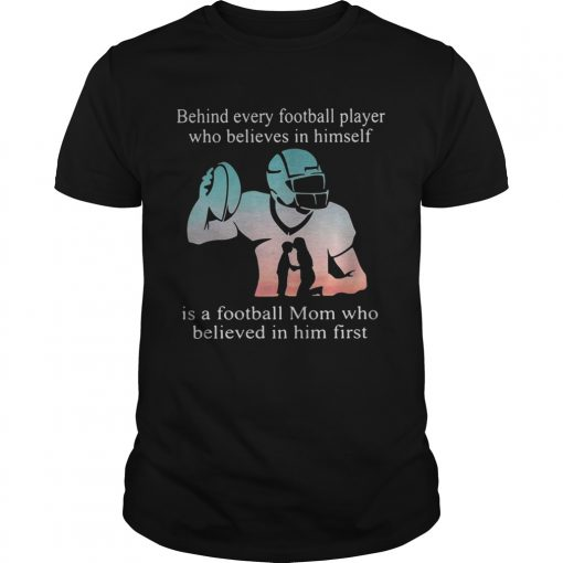 Guys Behind every football player who believes in himself is a football mom shirt