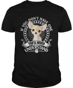 Guys Chihuahua If you dont have one youll never understand shirt