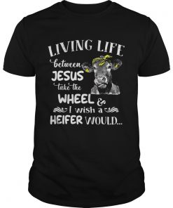 Guys Cow Living life between Jesus take the wheel I wish a heifer would shirt
