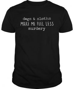 Guys Dog and sloths make me feel less murdery shirt