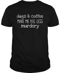 Guys Dogs and coffee make me feel less murdery shirt