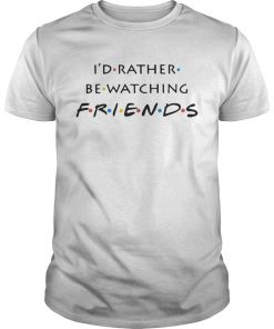 Guys Id rather be watching friends shirt