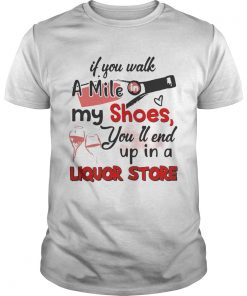 Guys If you walk a mile my shoes youll end up in a Liquor store shirt