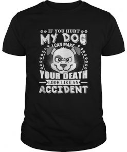 Guys If your hurt my dog I can make your death look like an accident shirt