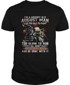 Guys Im a grumpy August man Im too old to fight too slow to run shirt
