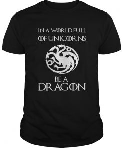 Guys In a world full of unicorns be a dragon Game of Thrones shirt