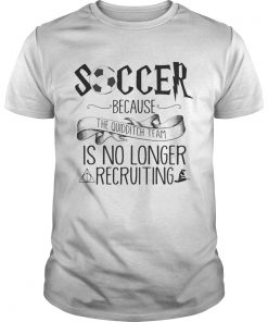 Guys Soccer Because The Quidditch Team No Longer Recruiting shirt